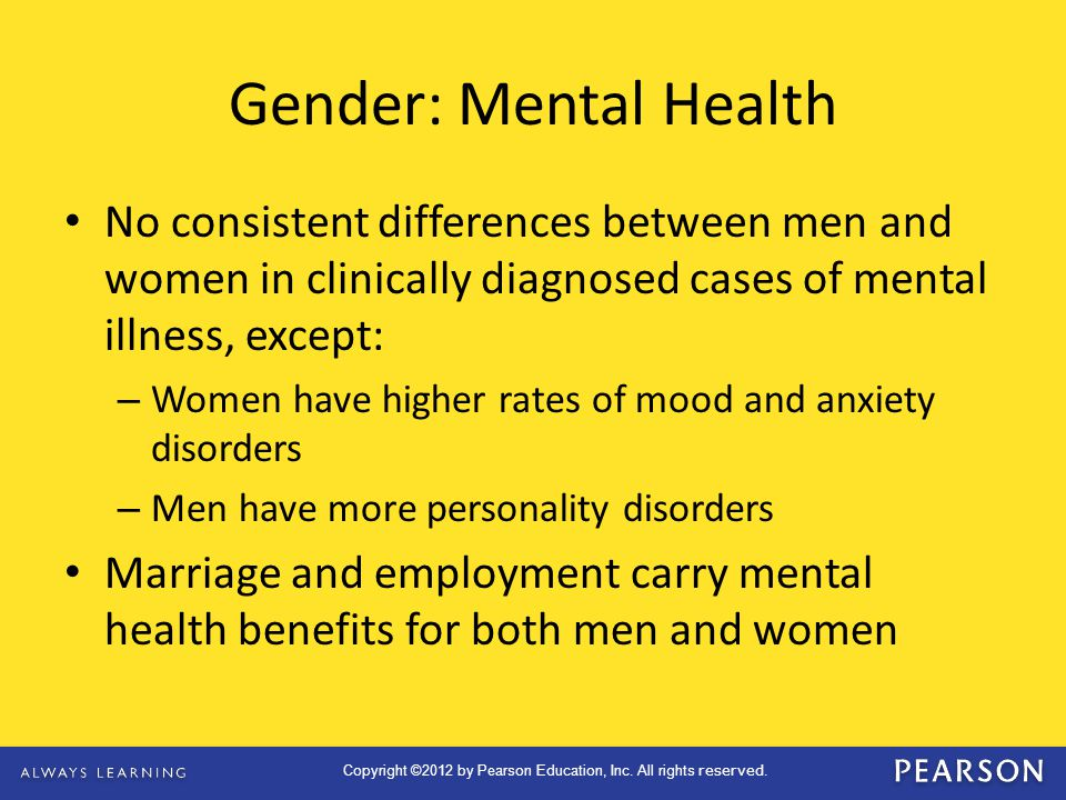 Gender: Mental Health No consistent differences between men and women in clinically diagnosed cases of mental illness, except: