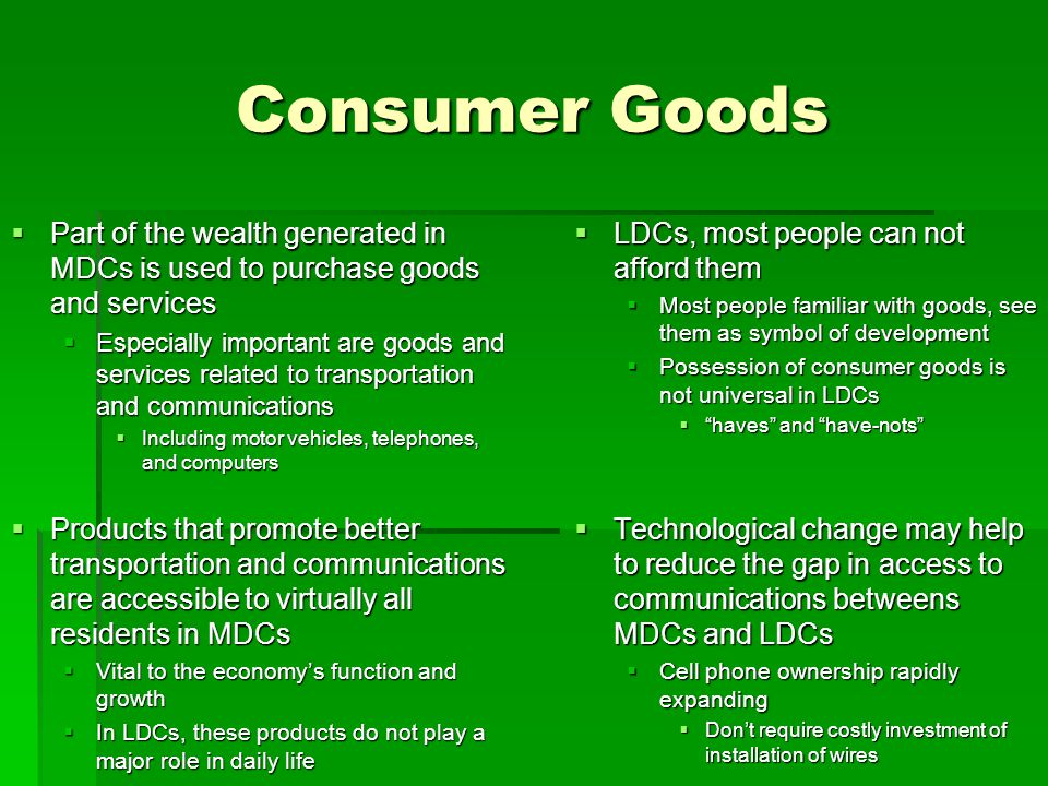 Consumer Goods Part of the wealth generated in MDCs is used to purchase goods and services.