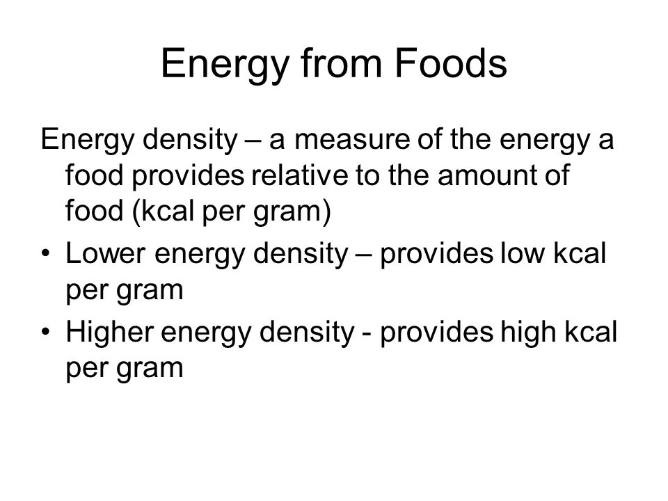 Energy from Foods Energy density – a measure of the energy a food provides relative to the amount of food (kcal per gram)