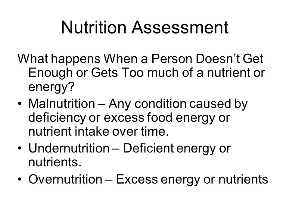 Nutrition Assessment What happens When a Person Doesn't Get Enough or Gets Too much of a nutrient or energy