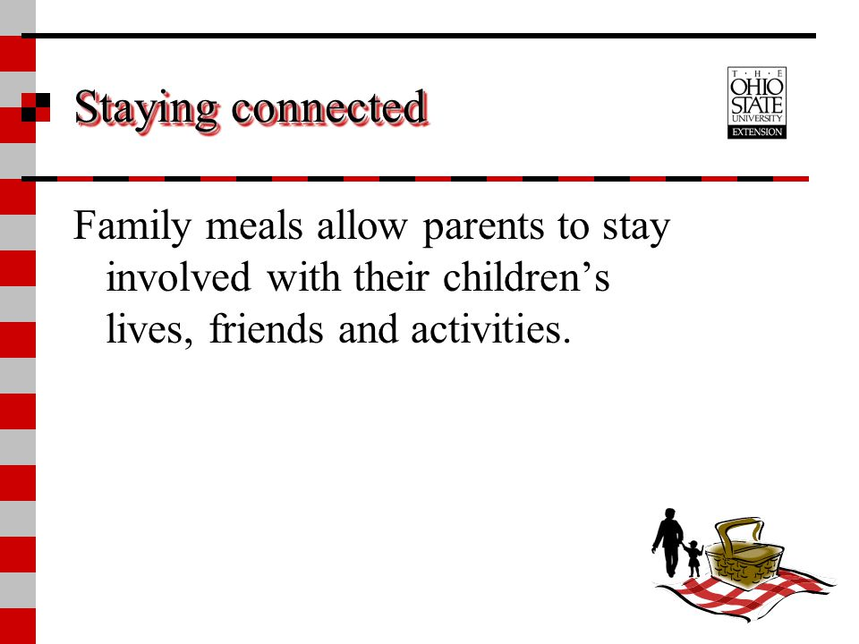 Staying connected Family meals allow parents to stay involved with their children's lives, friends and activities.