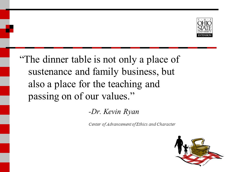 The dinner table is not only a place of sustenance and family business, but also a place for the teaching and passing on of our values.