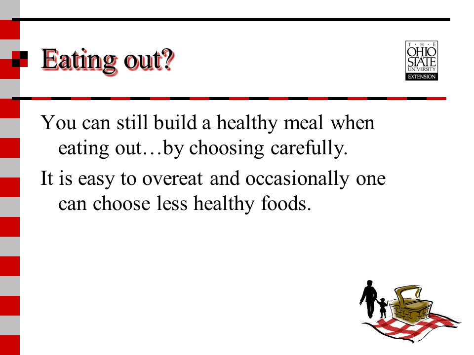 Eating out You can still build a healthy meal when eating out…by choosing carefully.
