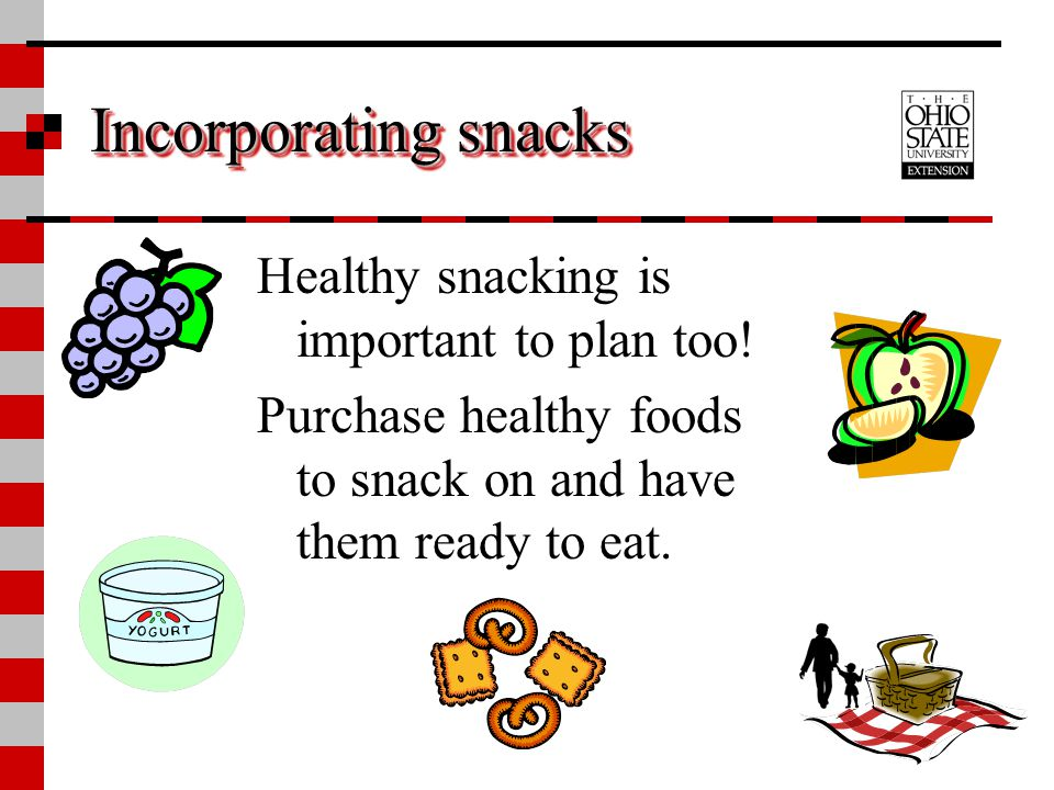 Incorporating snacks Healthy snacking is important to plan too!