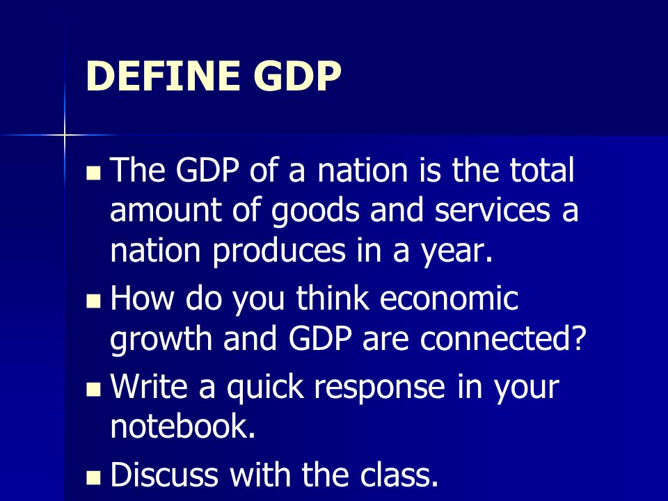 DEFINE GDP The GDP of a nation is the total amount of goods and services a nation produces in a year.