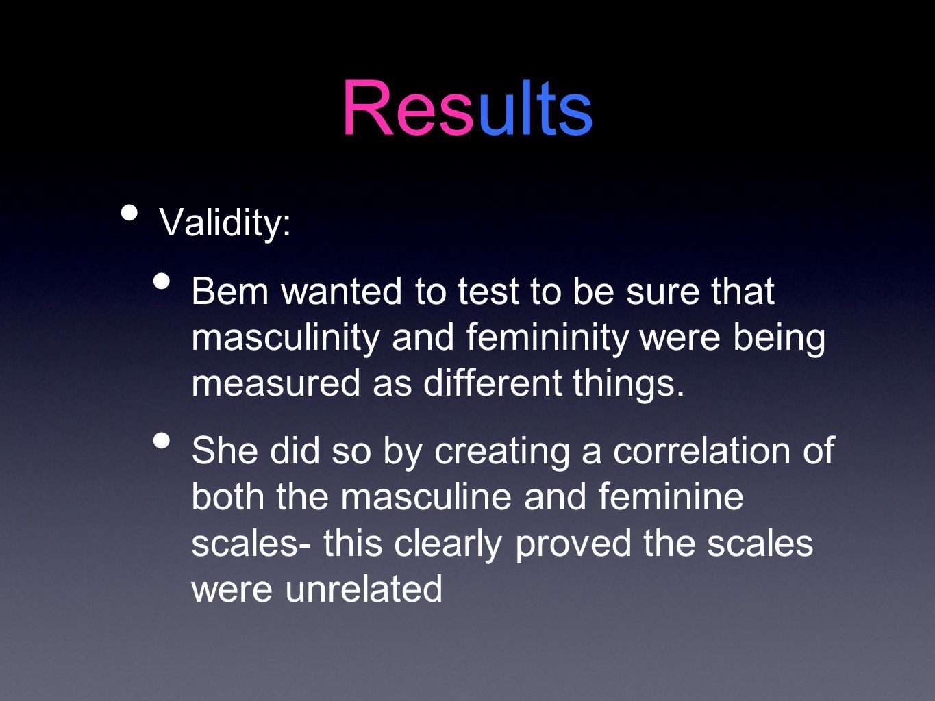Results Validity: Bem wanted to test to be sure that masculinity and femininity were being measured as different things.