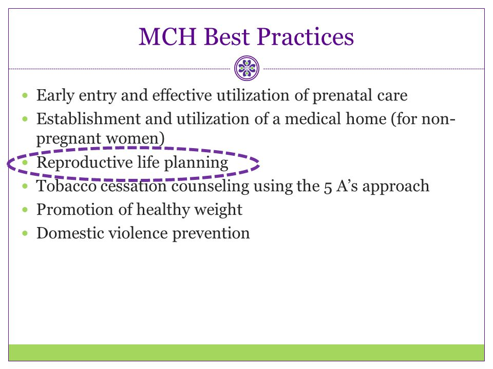 MCH Best Practices Early entry and effective utilization of prenatal care. Establishment and utilization of a medical home (for non-pregnant women)