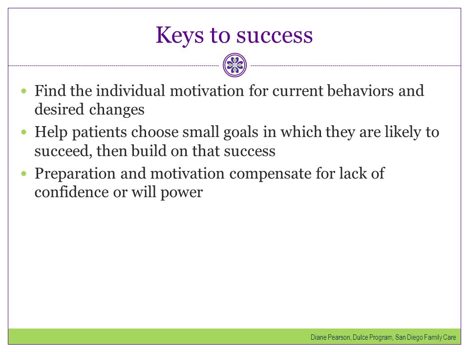 Keys to success Find the individual motivation for current behaviors and desired changes.