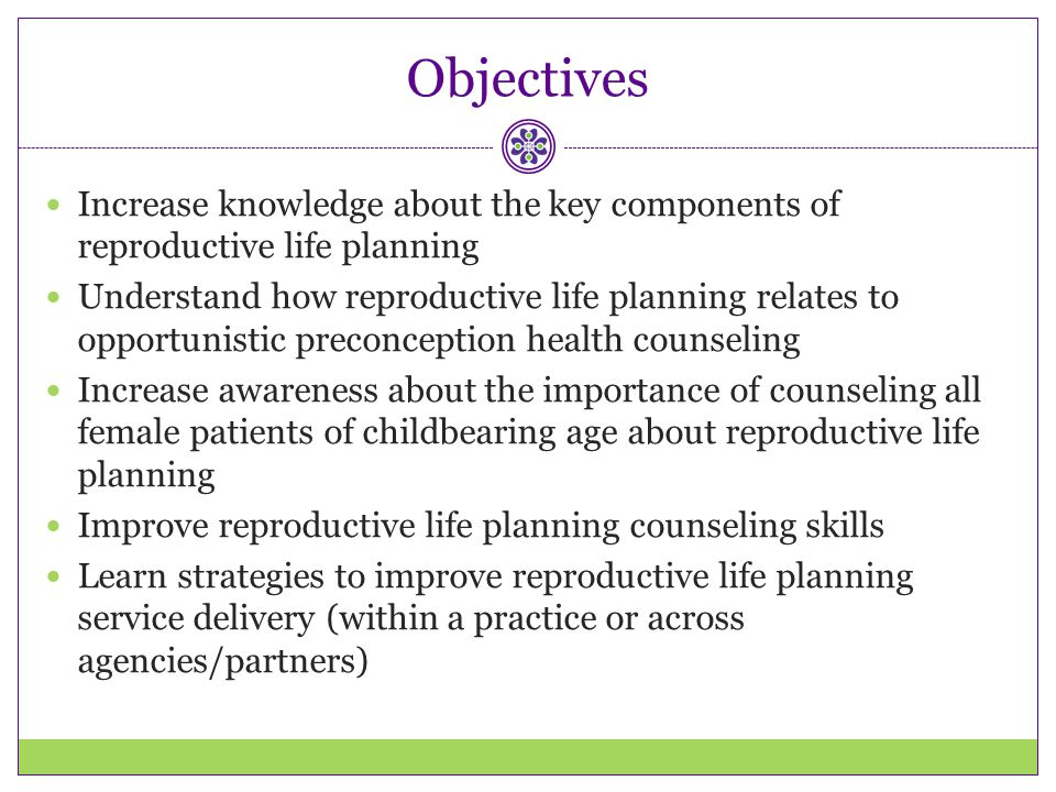 Objectives Increase knowledge about the key components of reproductive life planning.