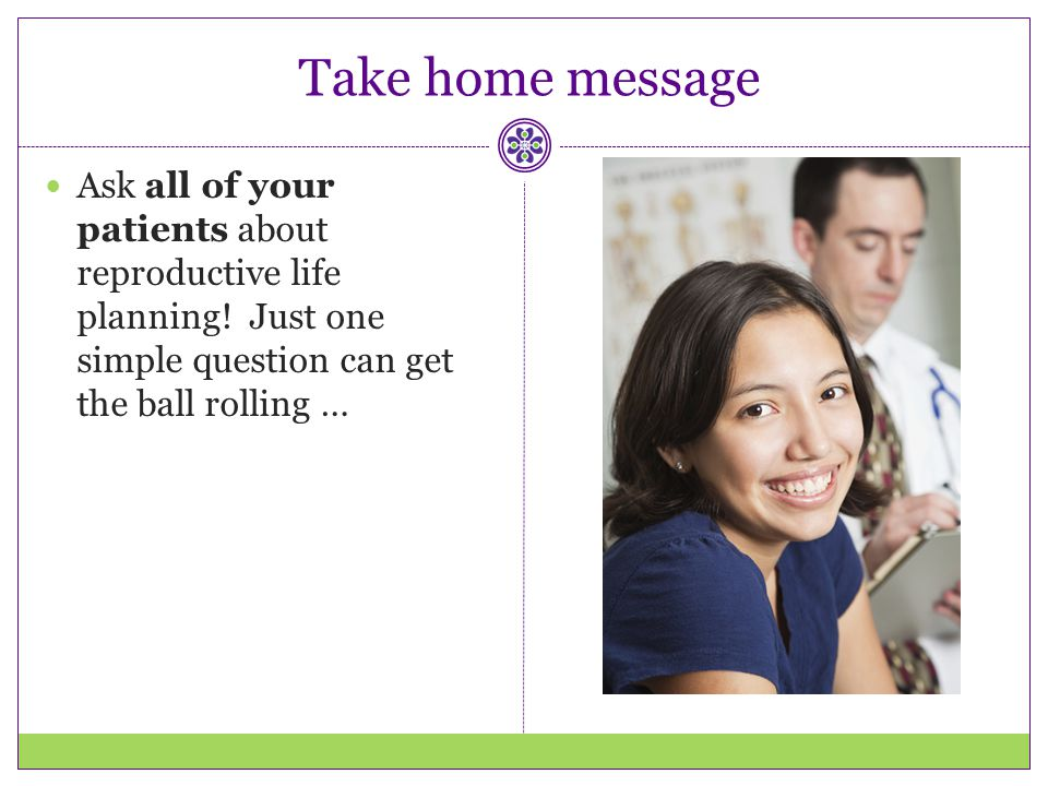 Take home message Ask all of your patients about reproductive life planning! Just one simple question can get the ball rolling …