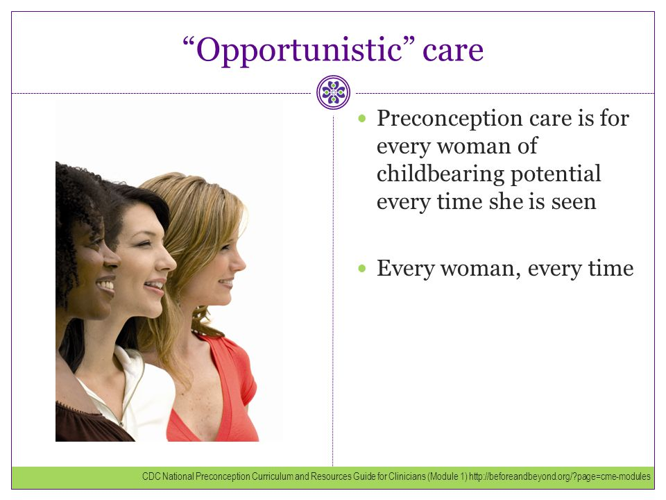 Opportunistic care Preconception care is for every woman of childbearing potential every time she is seen.