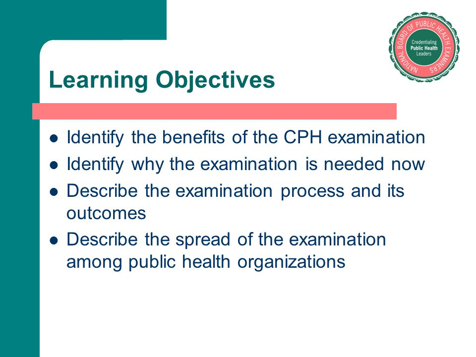 Learning Objectives Identify the benefits of the CPH examination