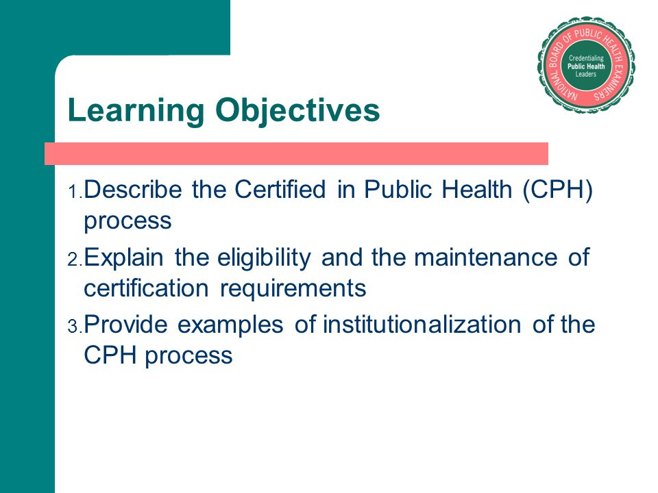 Learning Objectives Describe the Certified in Public Health (CPH) process. Explain the eligibility and the maintenance of certification requirements.