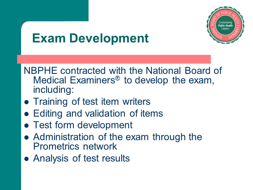 Exam Development NBPHE contracted with the National Board of Medical Examiners® to develop the exam, including: