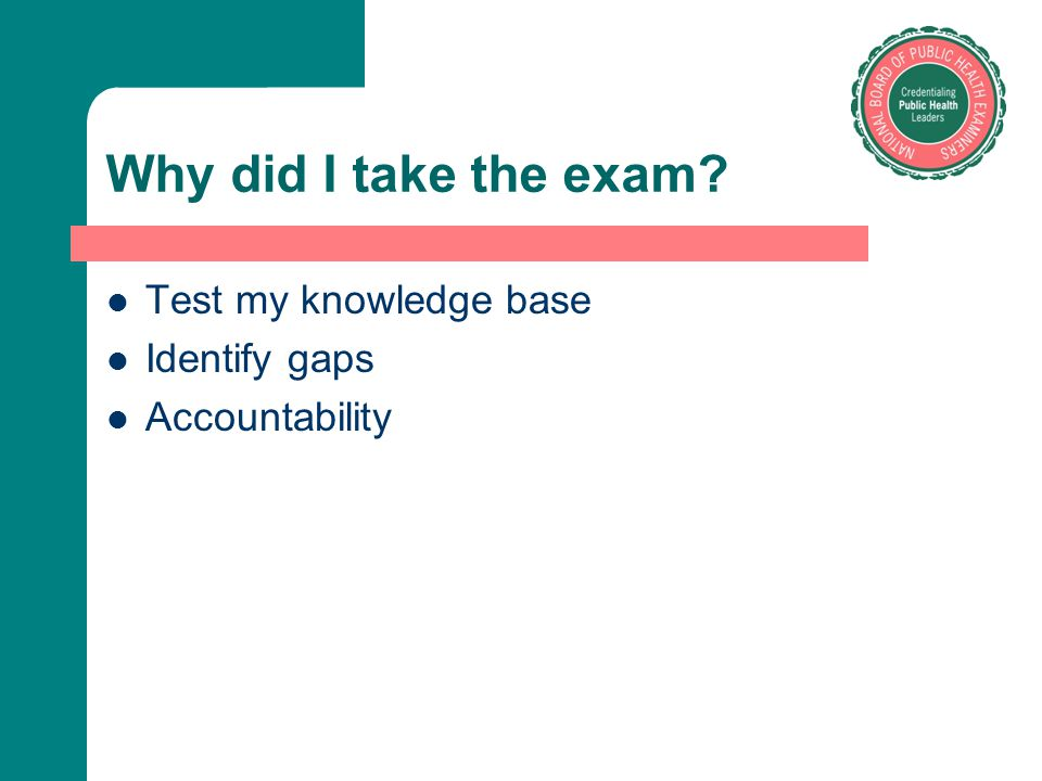 Why did I take the exam Test my knowledge base Identify gaps