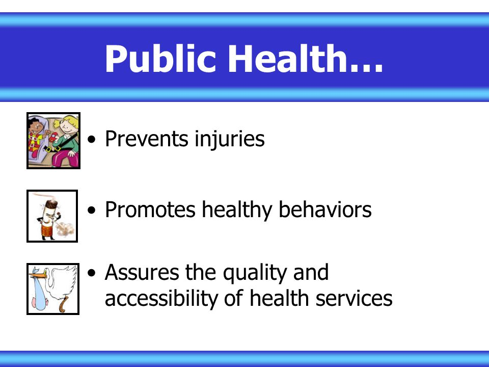 Public Health… Prevents injuries Promotes healthy behaviors