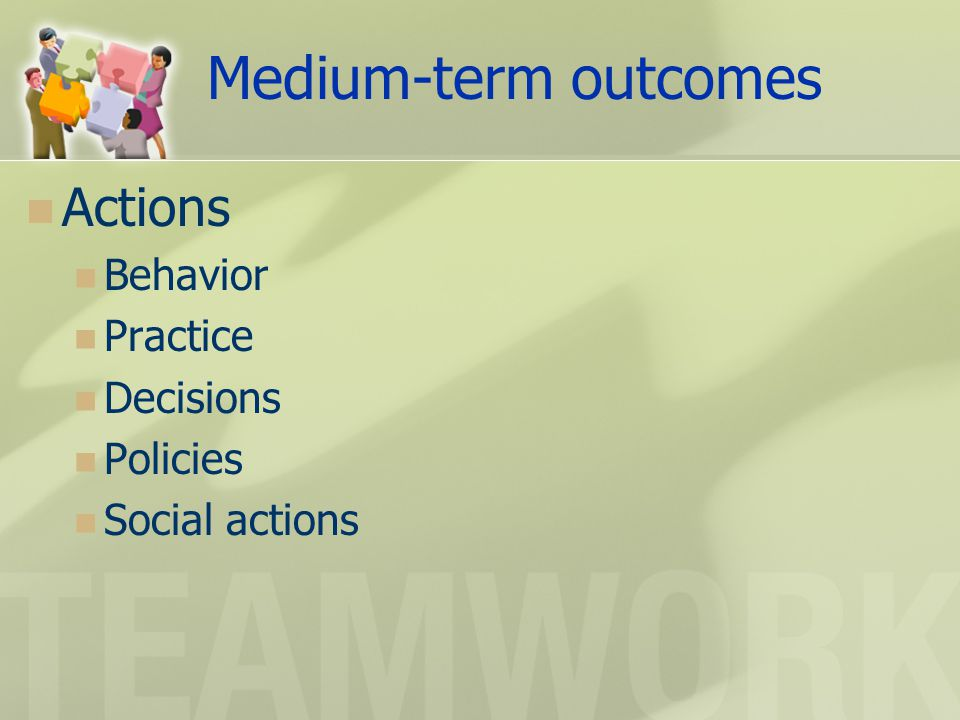 Medium-term outcomes Actions Behavior Practice Decisions Policies