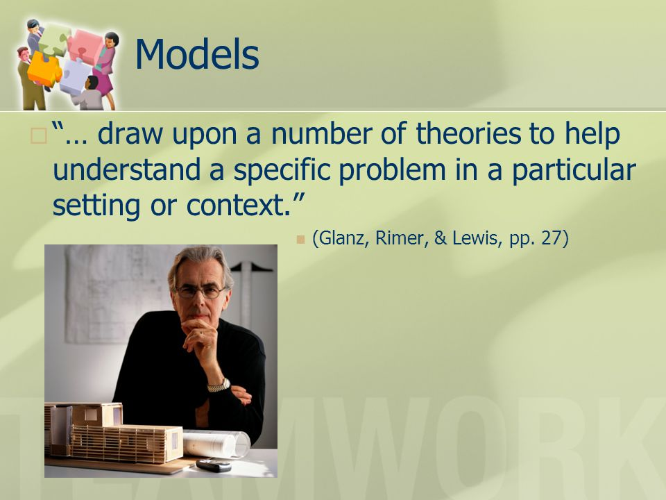 Models … draw upon a number of theories to help understand a specific problem in a particular setting or context.