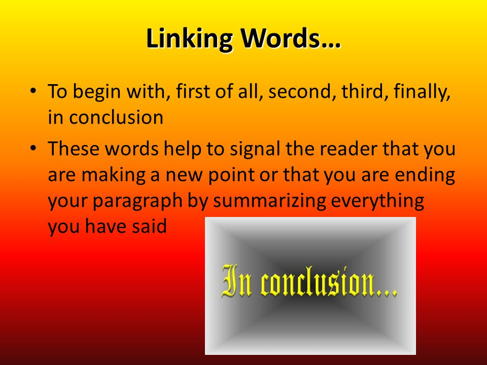 Linking Words… To begin with, first of all, second, third, finally, in conclusion.