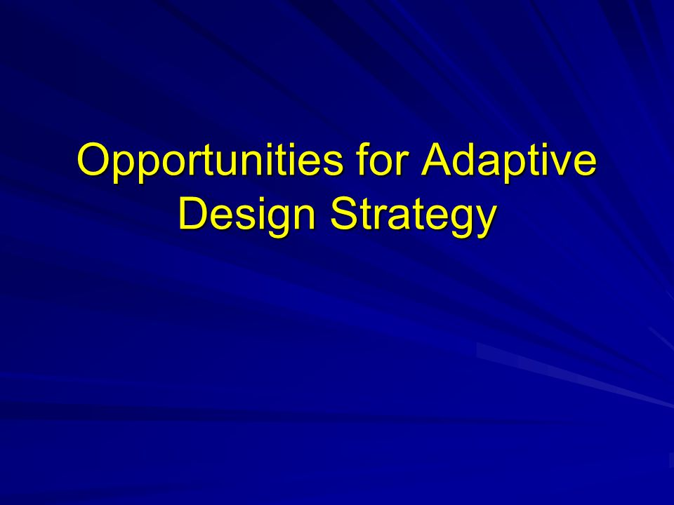 Opportunities for Adaptive Design Strategy