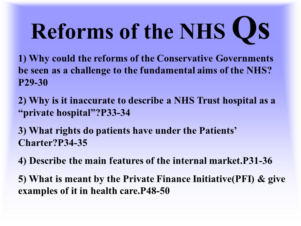 Reforms of the NHS Qs 1) Why could the reforms of the Conservative Governments be seen as a challenge to the fundamental aims of the NHS P29-30.