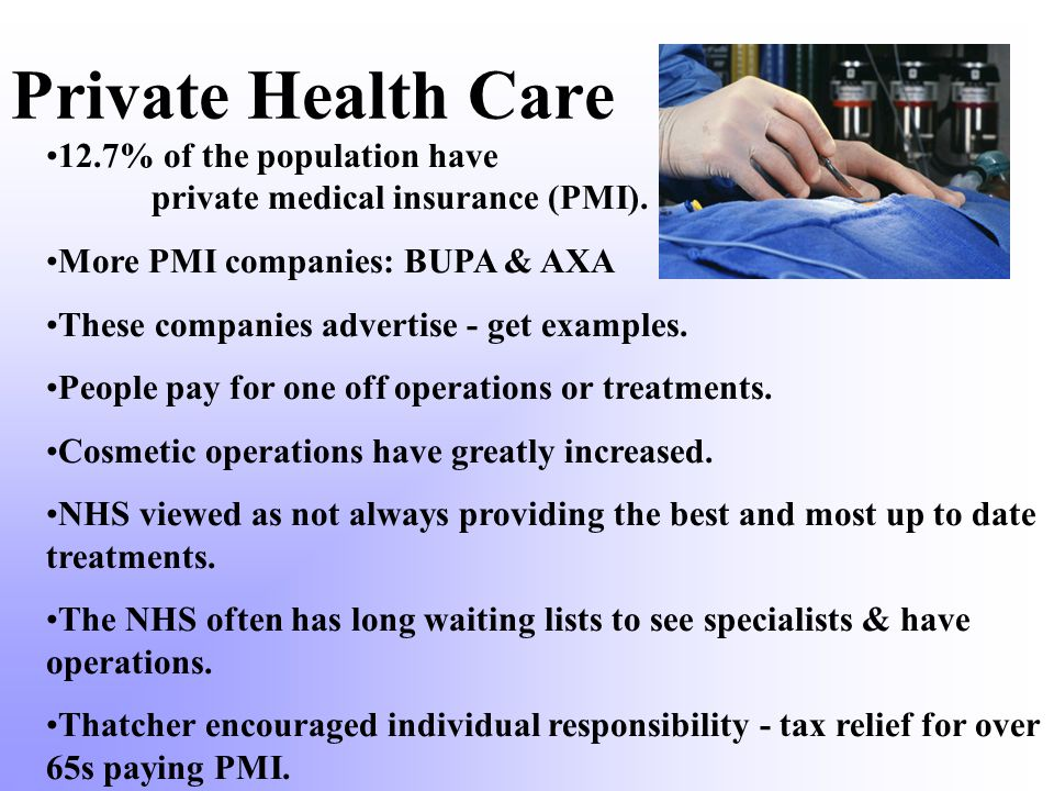 Private Health Care 12.7% of the population have private medical insurance (PMI). More PMI companies: BUPA & AXA.