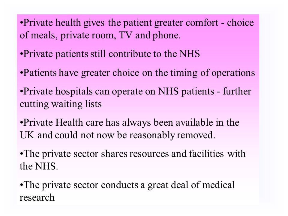 Private health gives the patient greater comfort - choice of meals, private room, TV and phone.