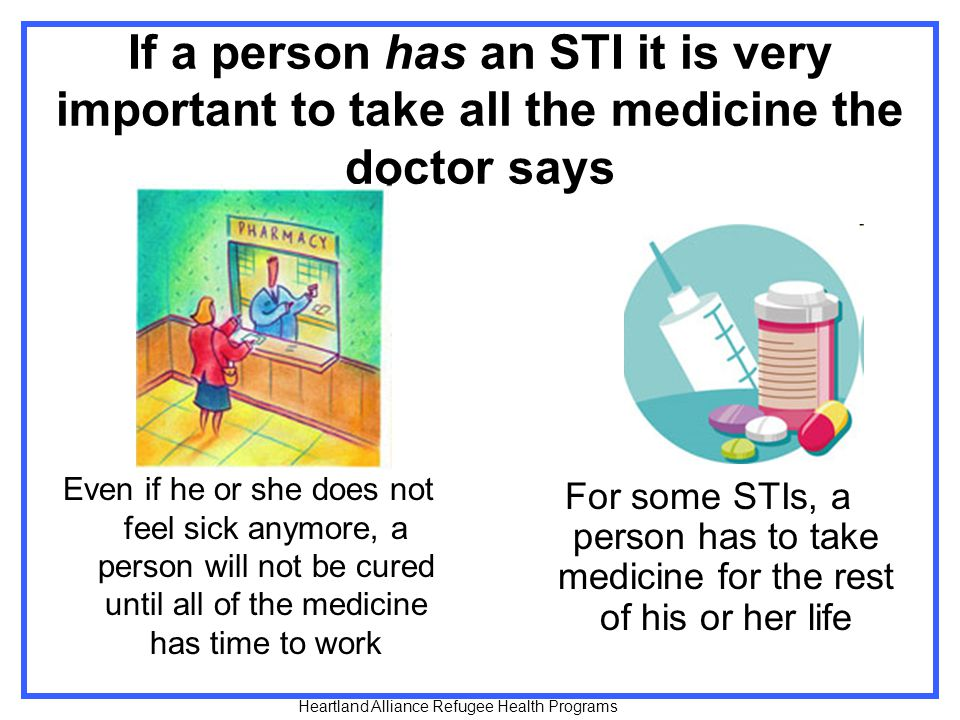 If a person has an STI it is very important to take all the medicine the doctor says