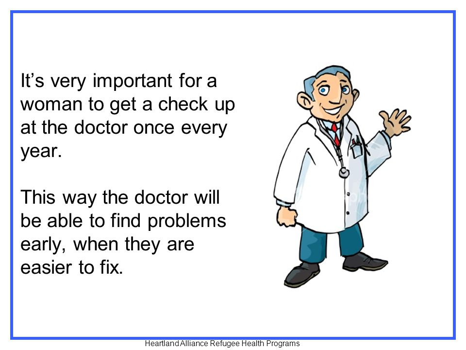It's very important for a woman to get a check up at the doctor once every year. This way the doctor will be able to find problems early, when they are easier to fix.