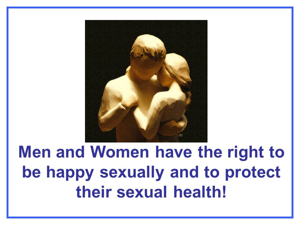Men and Women have the right to be happy sexually and to protect their sexual health!