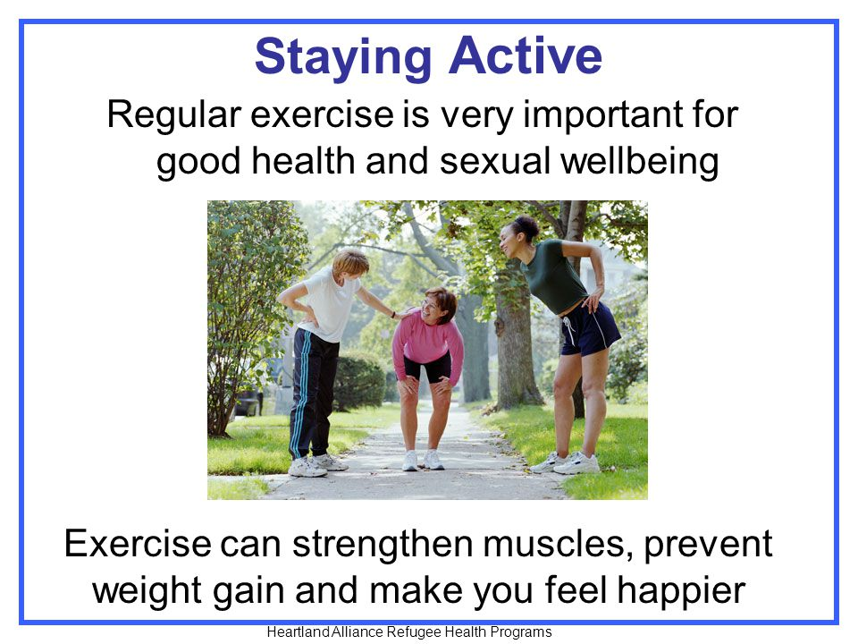 Staying Active Regular exercise is very important for good health and sexual wellbeing.
