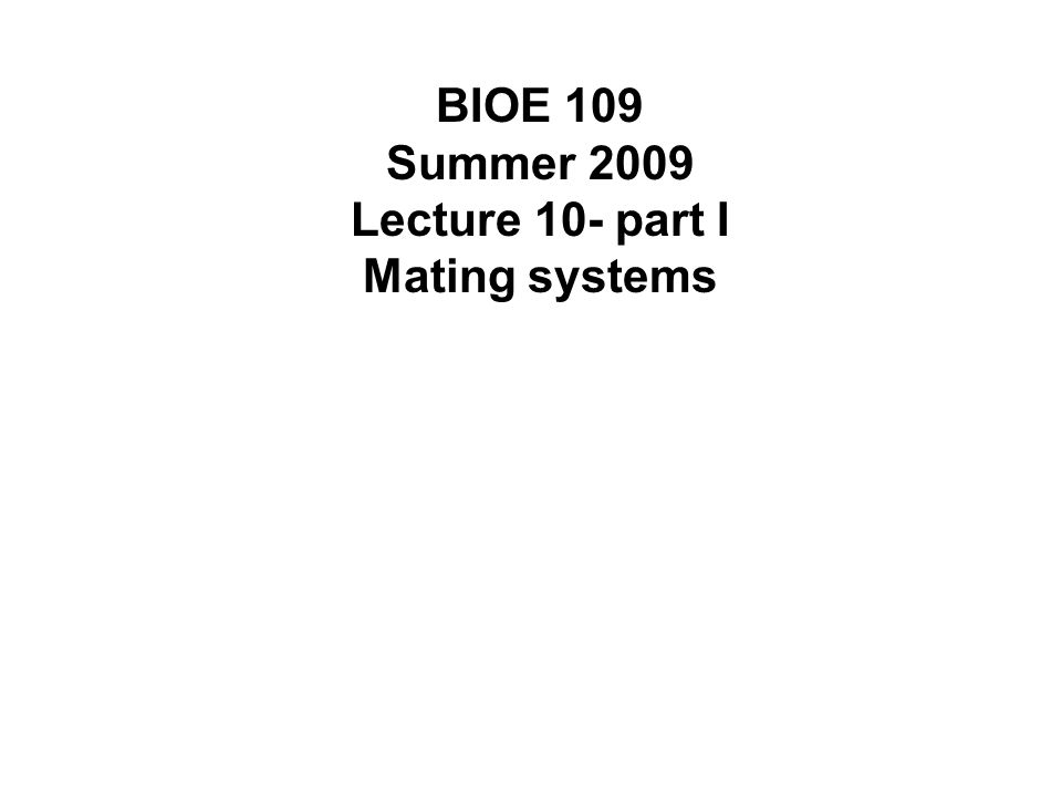 BIOE 109 Summer 2009 Lecture 10- part I Mating systems