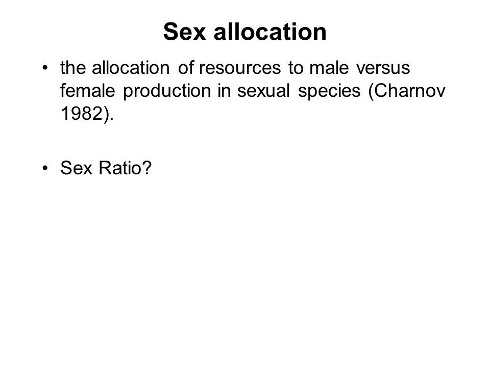 Sex allocation the allocation of resources to male versus female production in sexual species (Charnov 1982).