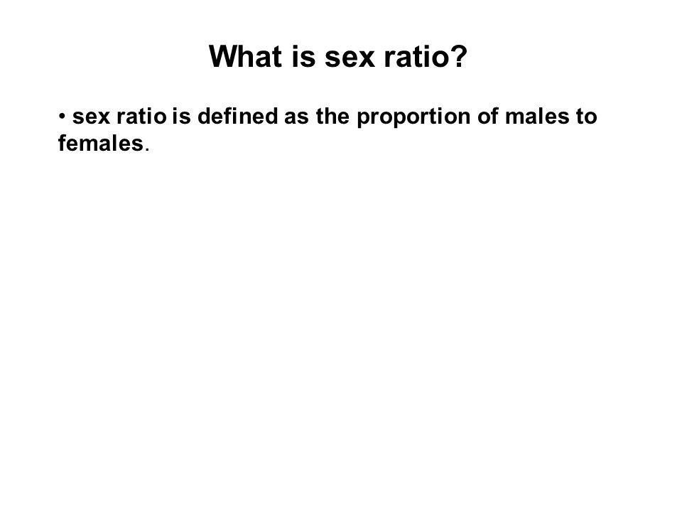 What is sex ratio • sex ratio is defined as the proportion of males to females.