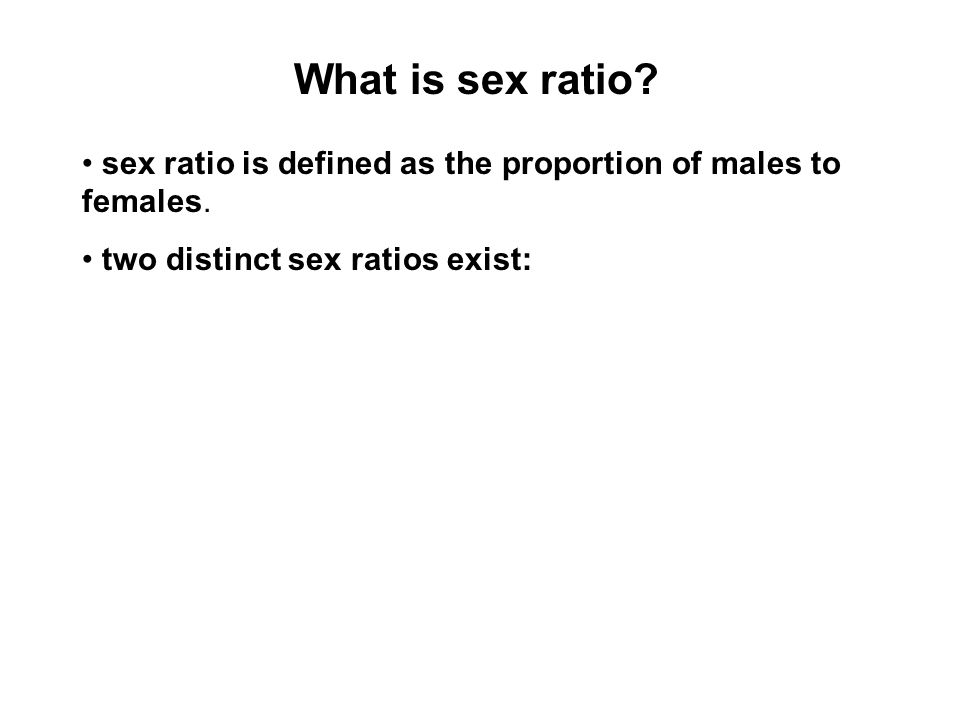 What is sex ratio. • sex ratio is defined as the proportion of males to females.