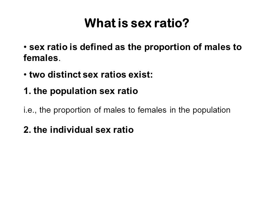 What is sex ratio • sex ratio is defined as the proportion of males to females. • two distinct sex ratios exist: