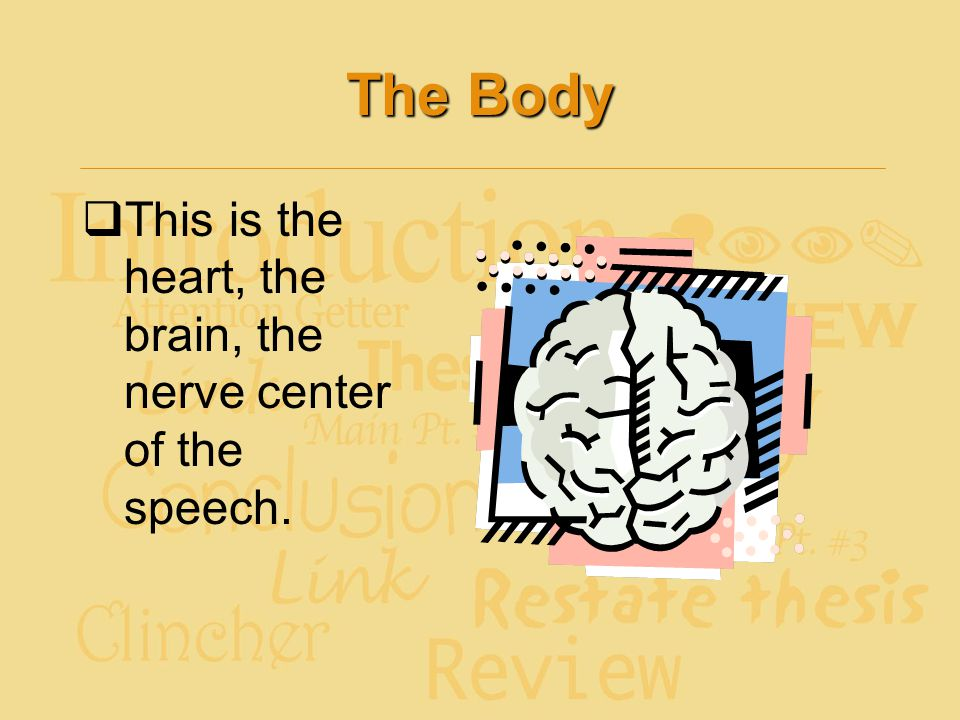 The Body This is the heart, the brain, the nerve center of the speech.