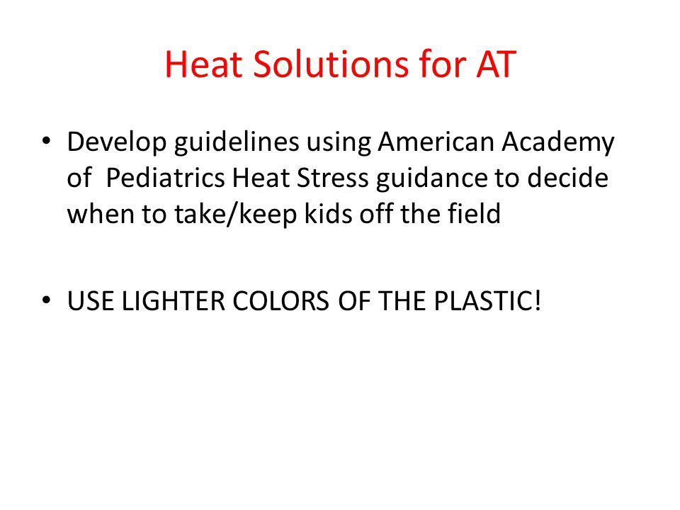 Heat Solutions for AT Develop guidelines using American Academy of Pediatrics Heat Stress guidance to decide when to take/keep kids off the field.