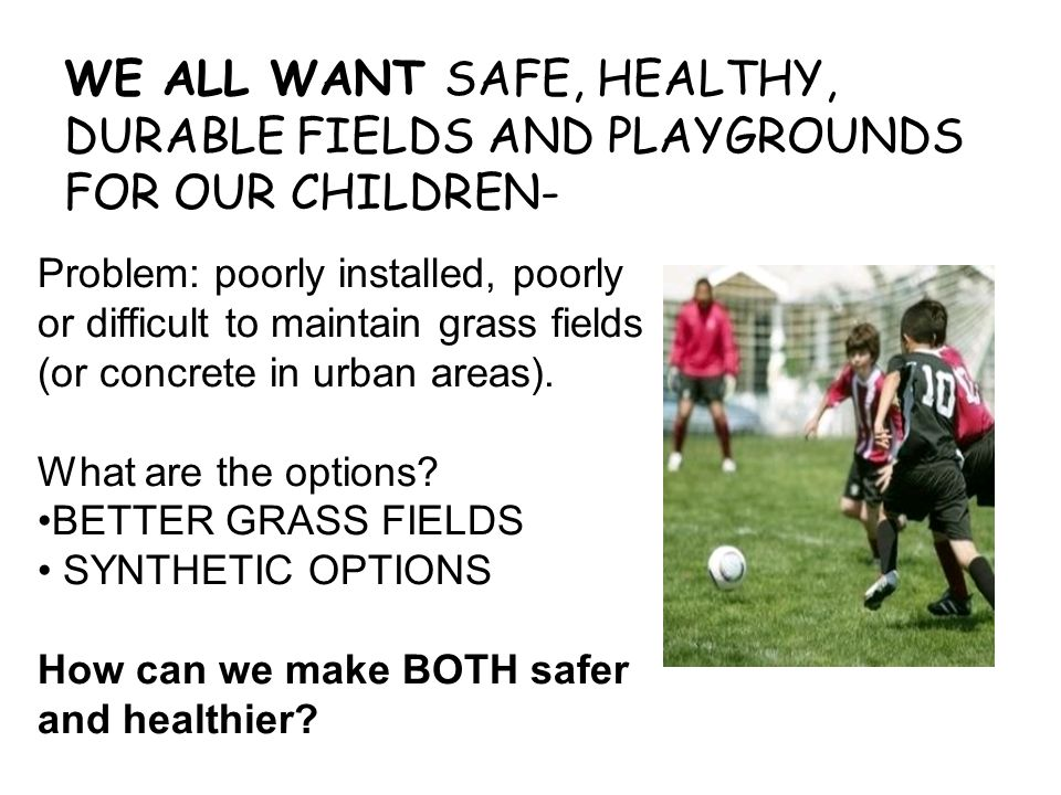 WE ALL WANT SAFE, HEALTHY, DURABLE FIELDS AND PLAYGROUNDS FOR OUR CHILDREN-