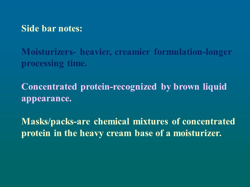 Side bar notes: Moisturizers- heavier, creamier formulation-longer processing time. Concentrated protein-recognized by brown liquid appearance.