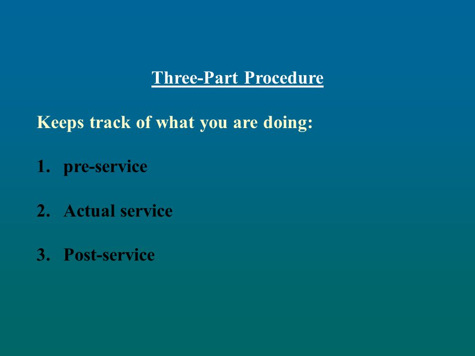 Three-Part Procedure Keeps track of what you are doing: pre-service Actual service Post-service
