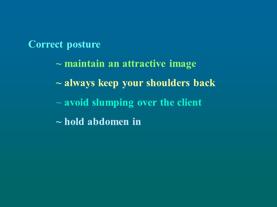 Correct posture ~ maintain an attractive image. ~ always keep your shoulders back. ~ avoid slumping over the client.