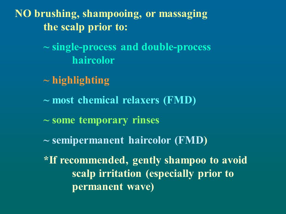 NO brushing, shampooing, or massaging the scalp prior to: