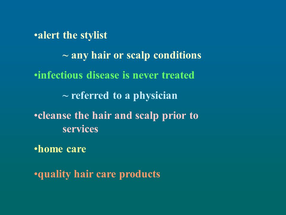 alert the stylist ~ any hair or scalp conditions. infectious disease is never treated. ~ referred to a physician.
