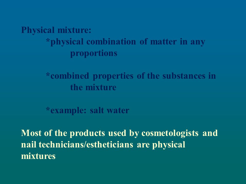 Physical mixture: *physical combination of matter in any proportions. *combined properties of the substances in the mixture.