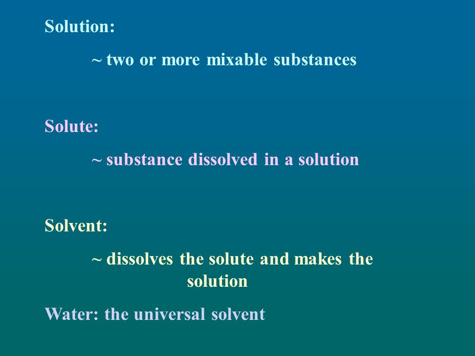 Solution: ~ two or more mixable substances. Solute: ~ substance dissolved in a solution. Solvent: