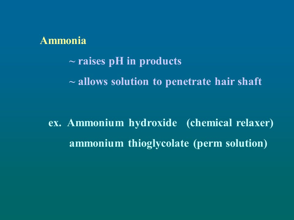 Ammonia ~ raises pH in products. ~ allows solution to penetrate hair shaft. ex. Ammonium hydroxide (chemical relaxer)