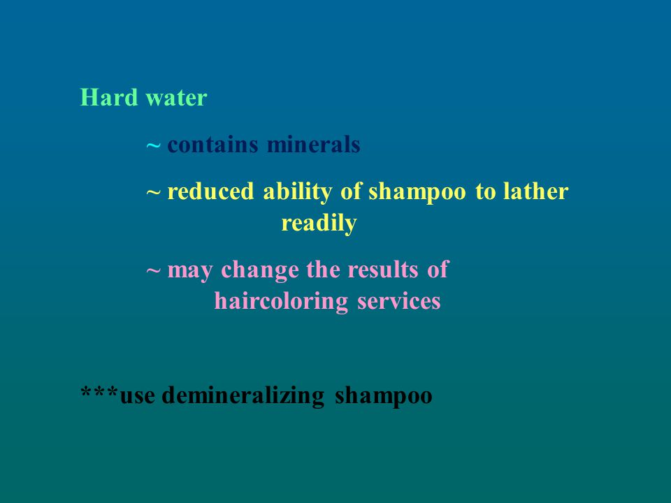 Hard water ~ contains minerals. ~ reduced ability of shampoo to lather readily. ~ may change the results of haircoloring services.