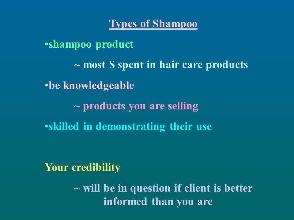 Types of Shampoo shampoo product. ~ most $ spent in hair care products. be knowledgeable. ~ products you are selling.