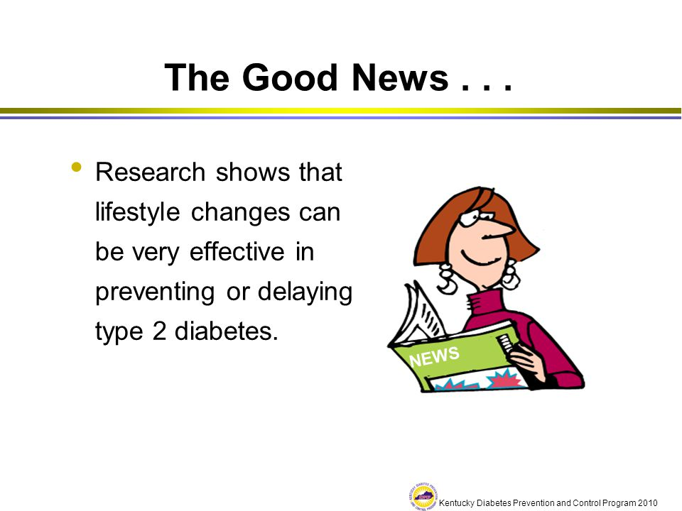 The Good News . . . Research shows that lifestyle changes can be very effective in preventing or delaying type 2 diabetes.